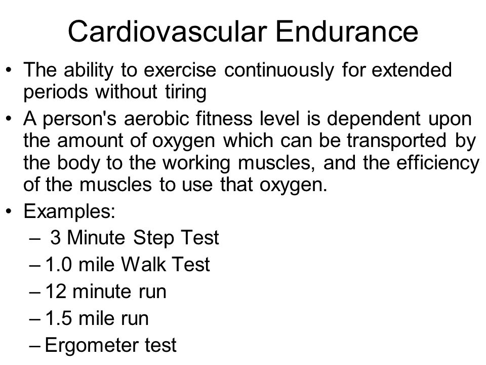 Cardiovascular Endurance The ability to exercise continuously for extended periods without tiring A person's aerobic fitness level is dependent upon t