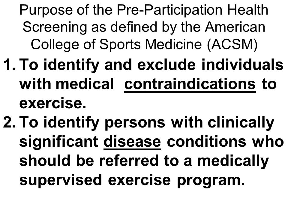 Purpose of the Pre-Participation Health Screening as defined by the American College of Sports Medicine (ACSM) 1.To identify and exclude individuals w