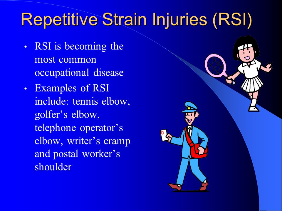Repetitive Strain Injuries (RSI) RSI is becoming the most common occupational disease Examples of RSI include: tennis elbow, golfer's elbow, telephone operator's elbow, writer's cramp and postal worker's shoulder