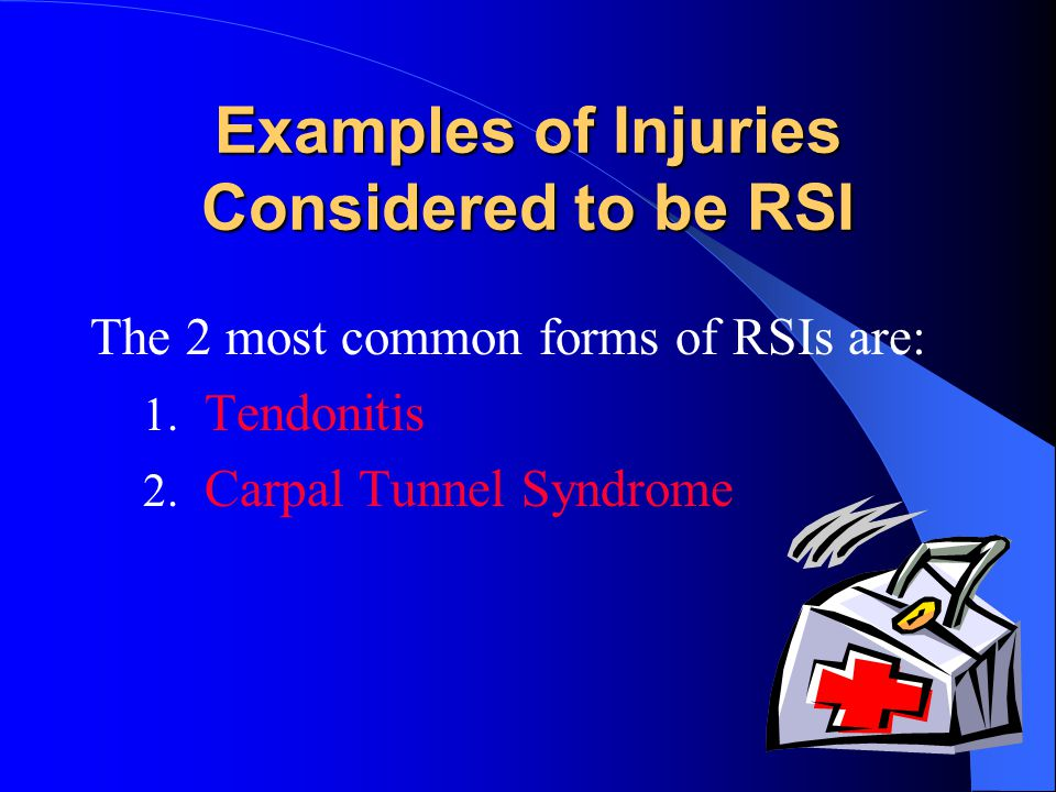 Examples of Injuries Considered to be RSI The 2 most common forms of RSIs are: 1.