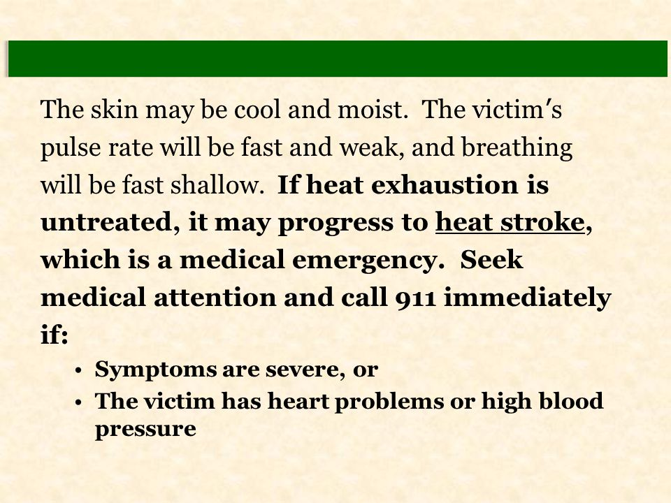 The skin may be cool and moist. The victim ' s pulse rate will be fast and weak, and breathing will be fast shallow. If heat exhaustion is untreated,