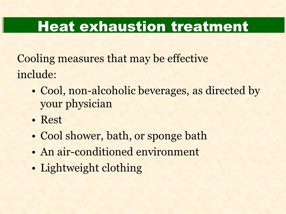 Heat exhaustion treatment Cooling measures that may be effective include: Cool, non-alcoholic beverages, as directed by your physician Rest Cool showe