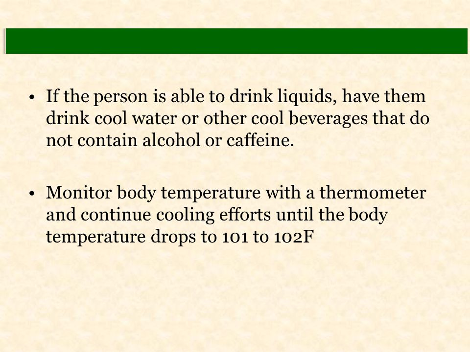 If the person is able to drink liquids, have them drink cool water or other cool beverages that do not contain alcohol or caffeine. Monitor body tempe