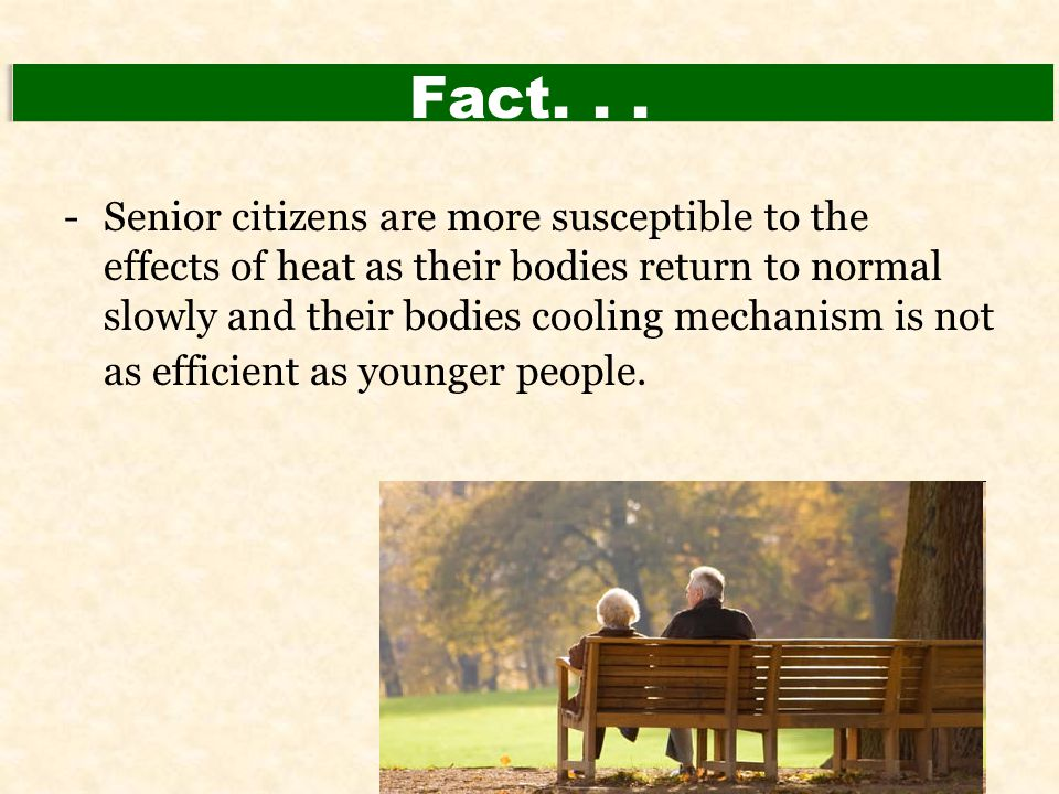 Fact... -Senior citizens are more susceptible to the effects of heat as their bodies return to normal slowly and their bodies cooling mechanism is not