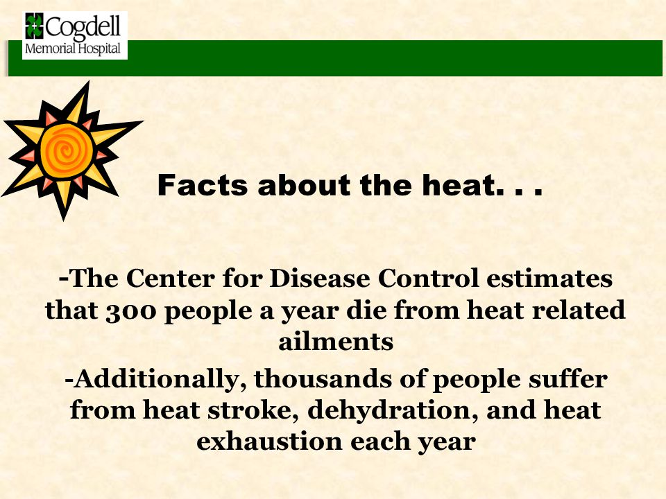 Facts about the heat... - The Center for Disease Control estimates that 300 people a year die from heat related ailments -Additionally, thousands of p