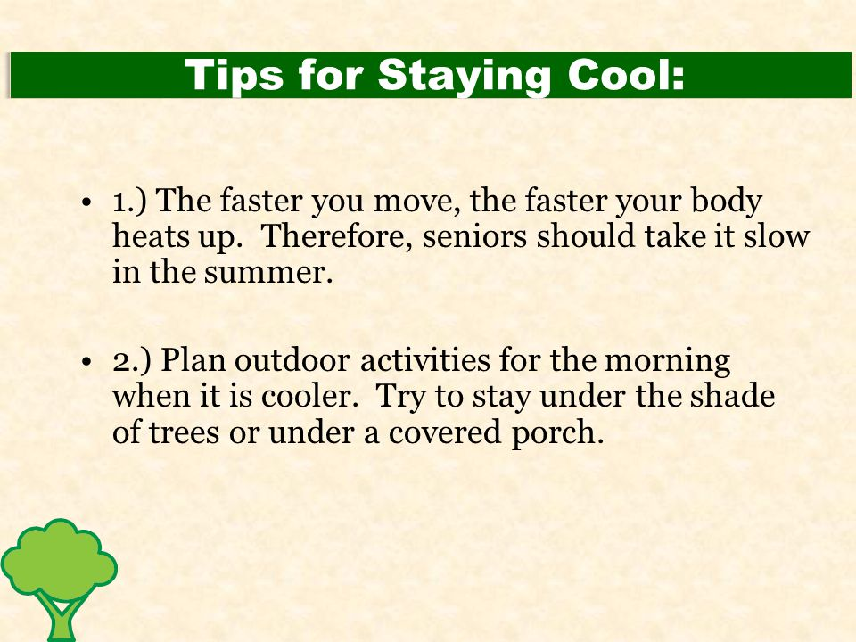Tips for Staying Cool: 1.) The faster you move, the faster your body heats up. Therefore, seniors should take it slow in the summer. 2.) Plan outdoor