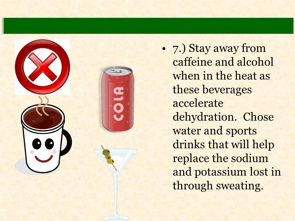 7.) Stay away from caffeine and alcohol when in the heat as these beverages accelerate dehydration. Chose water and sports drinks that will help repla
