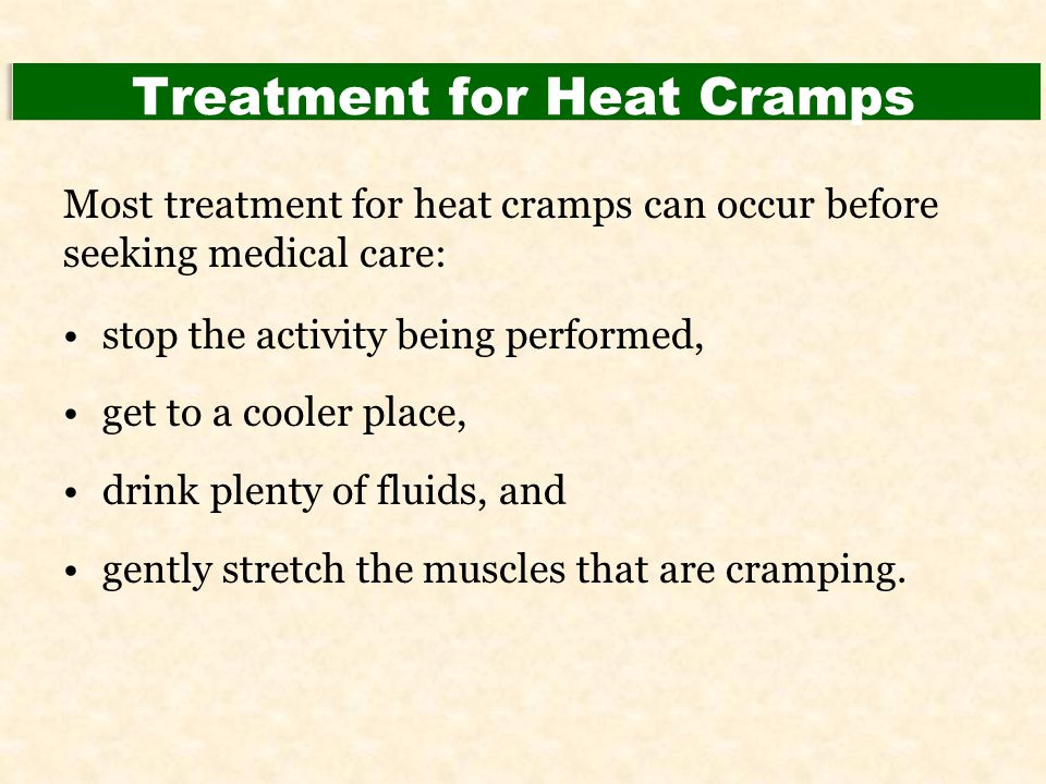 Treatment for Heat Cramps Most treatment for heat cramps can occur before seeking medical care: stop the activity being performed, get to a cooler pla