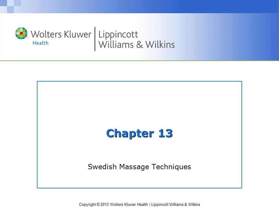 Copyright © 2013 Wolters Kluwer Health | Lippincott Williams & Wilkins Chapter 13 Swedish Massage Techniques