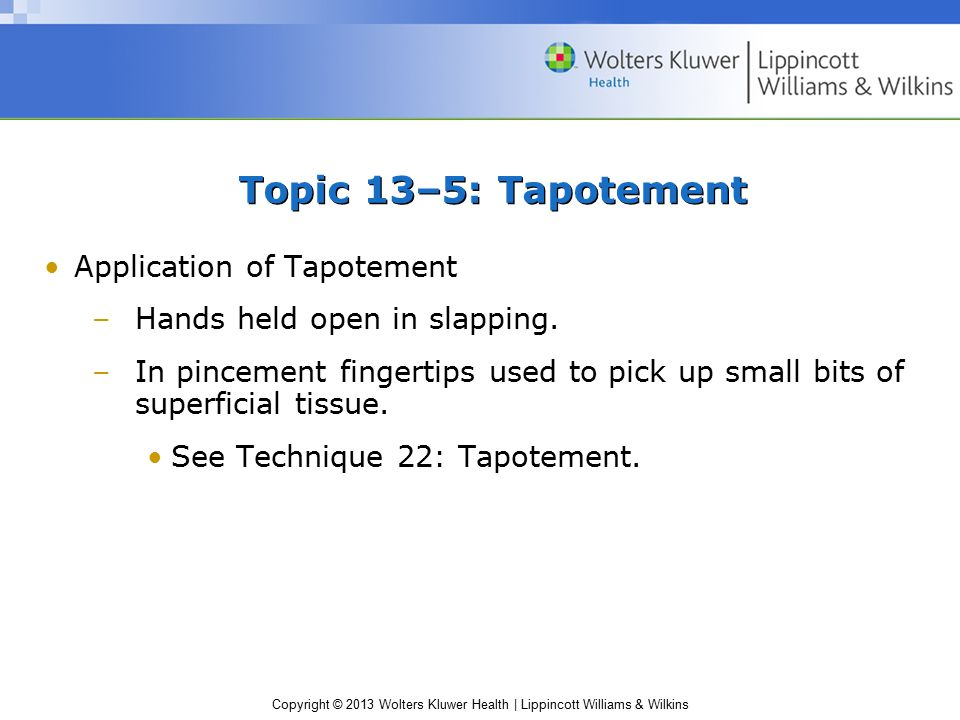 Copyright © 2013 Wolters Kluwer Health | Lippincott Williams & Wilkins Topic 13–5: Tapotement Application of Tapotement –Hands held open in slapping.
