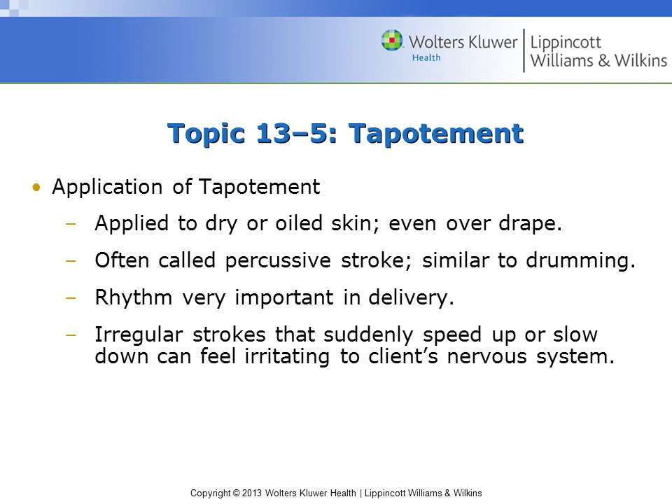 Copyright © 2013 Wolters Kluwer Health | Lippincott Williams & Wilkins Topic 13–5: Tapotement Application of Tapotement –Applied to dry or oiled skin;