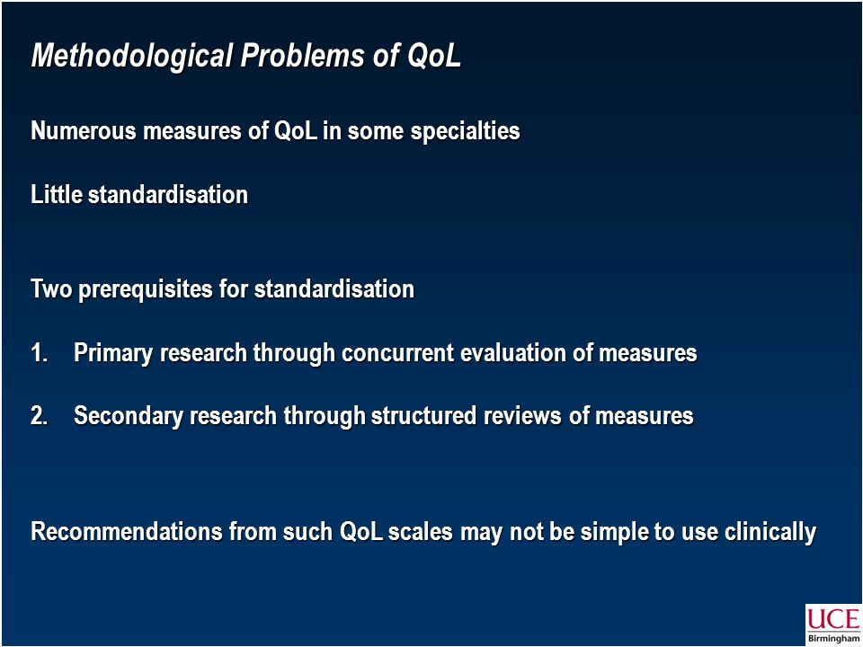 Methodological Problems of QoL Numerous measures of QoL in some specialties Little standardisation Two prerequisites for standardisation 1.Primary research through concurrent evaluation of measures 2.Secondary research through structured reviews of measures Recommendations from such QoL scales may not be simple to use clinically