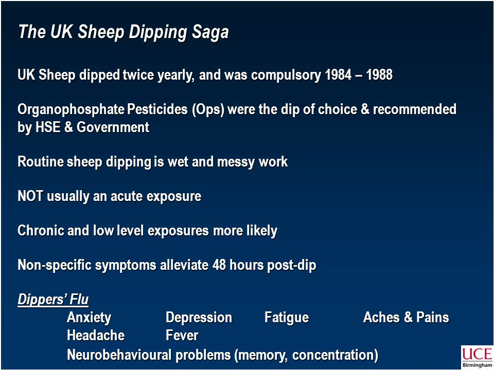 UK Sheep dipped twice yearly, and was compulsory 1984 – 1988 Organophosphate Pesticides (Ops) were the dip of choice & recommended by HSE & Government Routine sheep dipping is wet and messy work NOT usually an acute exposure Chronic and low level exposures more likely Non-specific symptoms alleviate 48 hours post-dip Dippers' Flu AnxietyDepressionFatigueAches & Pains HeadacheFever Neurobehavioural problems (memory, concentration)