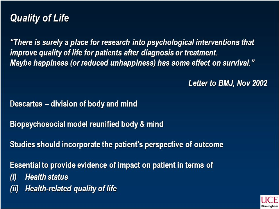 Quality of Life There is surely a place for research into psychological interventions that improve quality of life for patients after diagnosis or treatment.