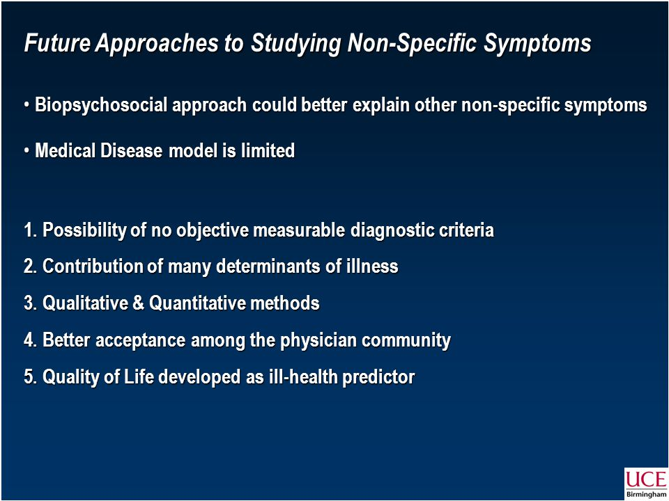 Future Approaches to Studying Non-Specific Symptoms Biopsychosocial approach could better explain other non-specific symptoms Biopsychosocial approach could better explain other non-specific symptoms Medical Disease model is limited Medical Disease model is limited 1.