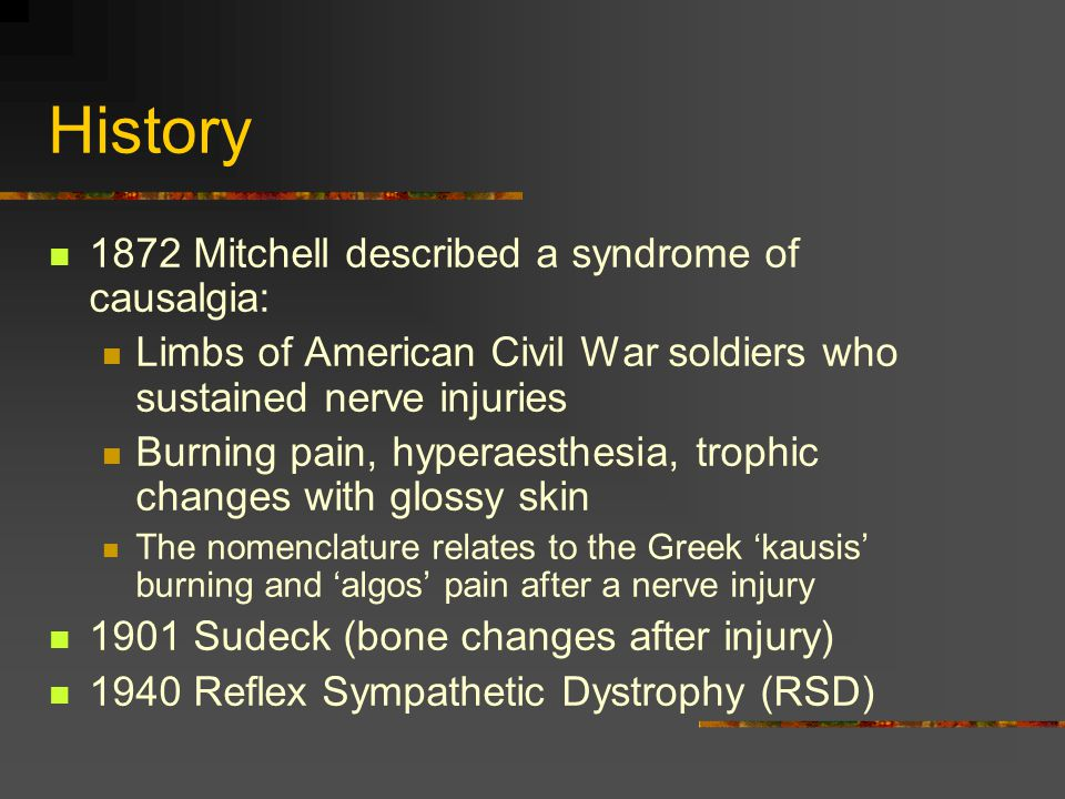 CRPS: Nomenclature The nomenclature of CRPS Types I, II was adopted after a Consensus Conference in 1993 Standardised terminology Avoid unsustainable pathophysiological implications Take up has been patchy but increasing: 11% of articles between 1995 and 1999 used it but 3.5% 1995 & 27.5% in 1999 Type II refers to major nerve injury, Type I to the rest.