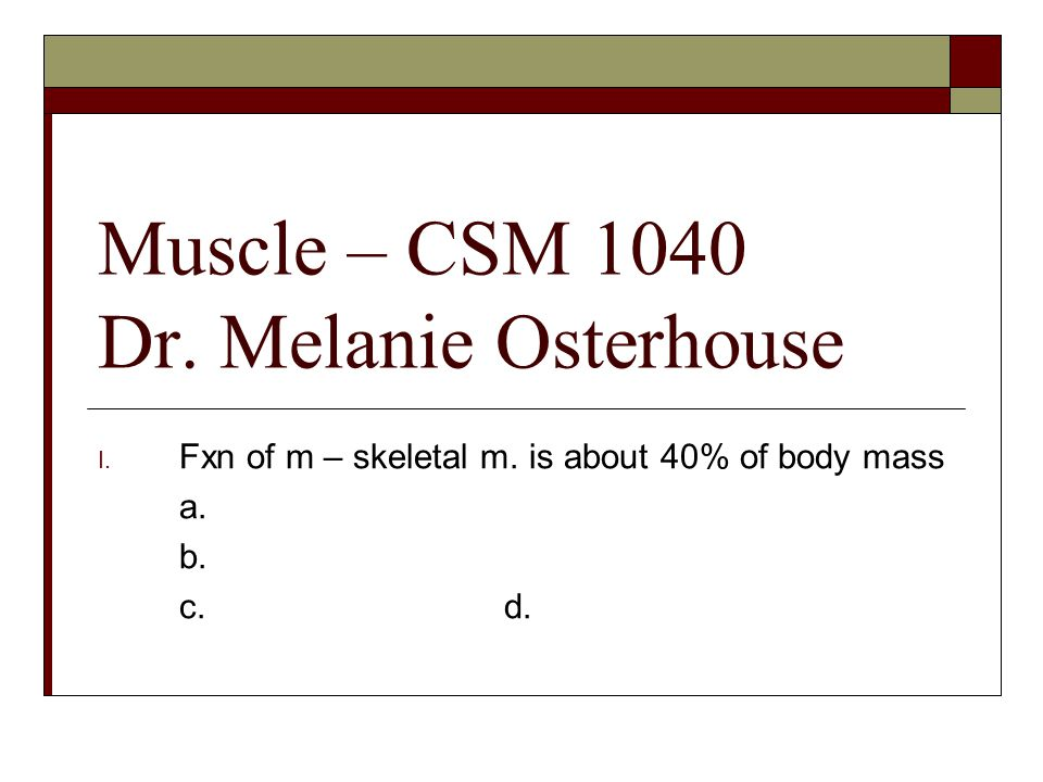 Muscle – CSM 1040 Dr. Melanie Osterhouse I. Fxn of m – skeletal m. is about 40% of body mass a. b. c. d.