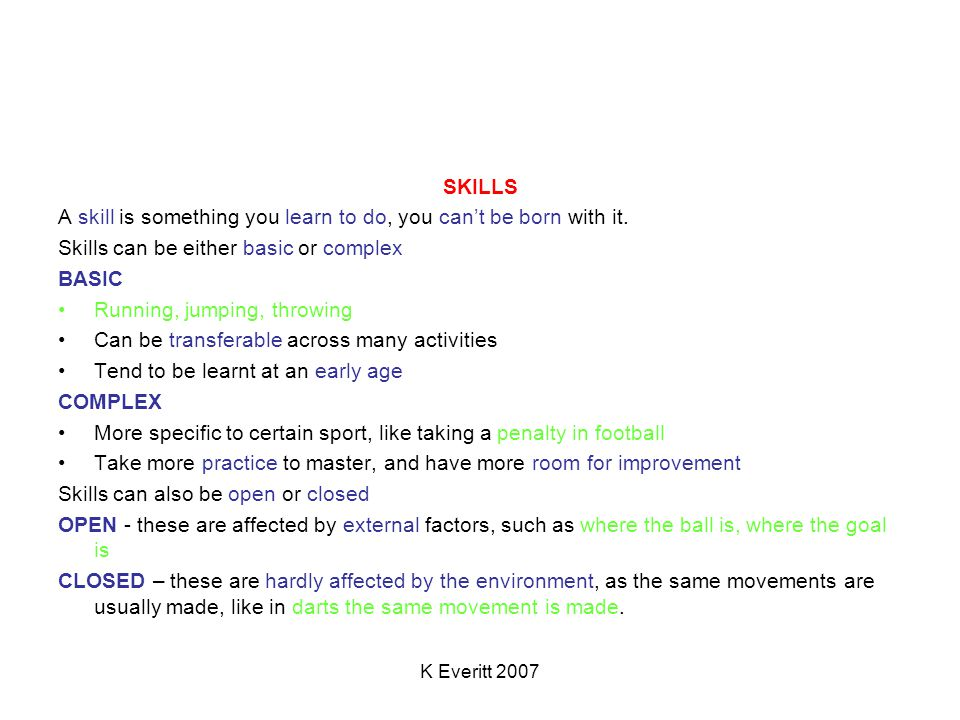 K Everitt 2007 SKILLS A skill is something you learn to do, you can't be born with it.
