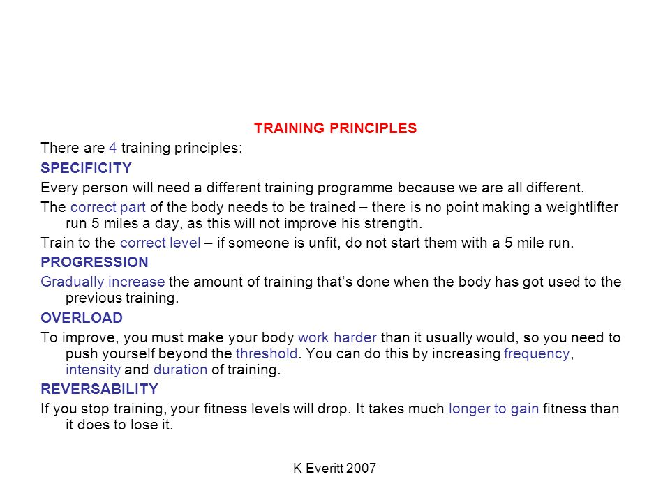 K Everitt 2007 TRAINING PRINCIPLES There are 4 training principles: SPECIFICITY Every person will need a different training programme because we are all different.