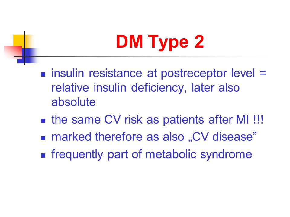 DM Type 2 insulin resistance at postreceptor level = relative insulin deficiency, later also absolute the same CV risk as patients after MI !!.