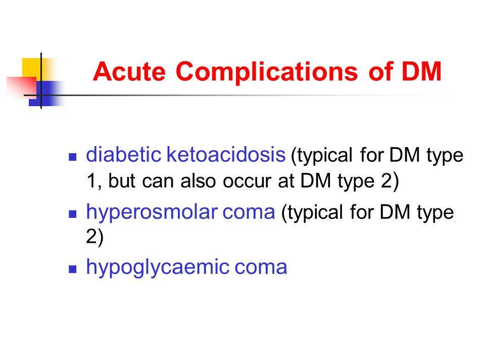 Acute Complications of DM diabetic ketoacidosis (typical for DM type 1, but can also occur at DM type 2 ) hyperosmolar coma (typical for DM type 2) hypoglycaemic coma