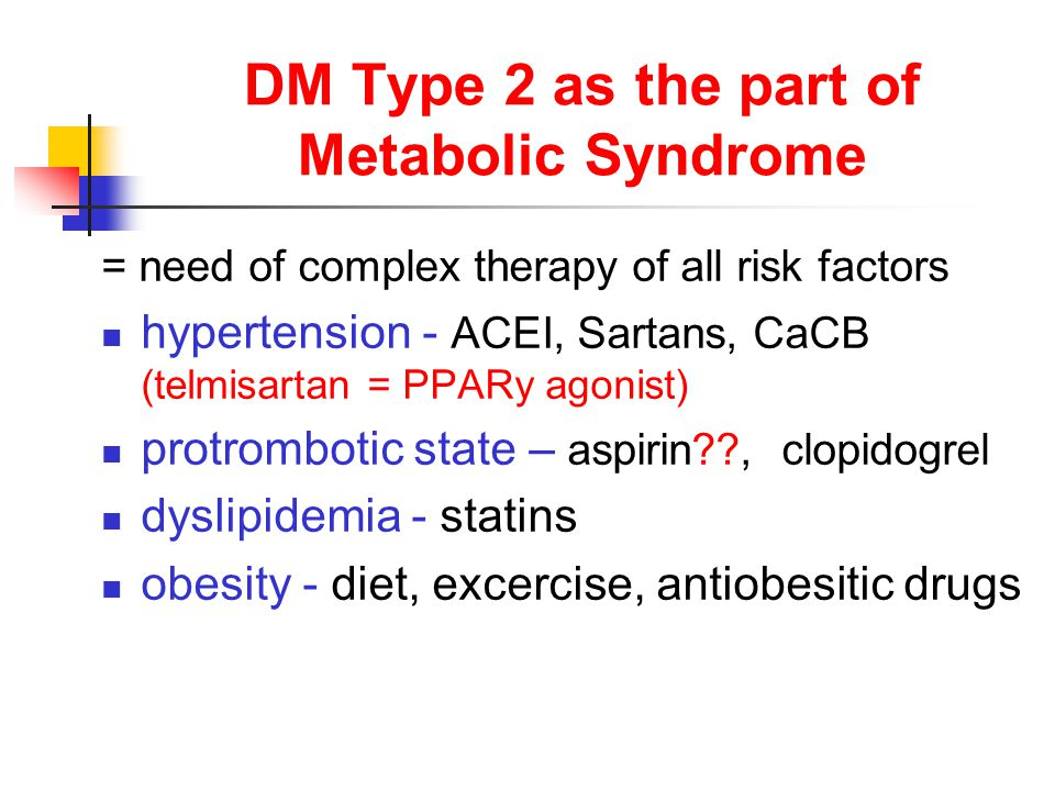 DM Type 2 as the part of Metabolic Syndrome = need of complex therapy of all risk factors hypertension - ACEI, Sartans, CaCB (telmisartan = PPARy agonist) protrombotic state – aspirin , clopidogrel dyslipidemia - statins obesity - diet, excercise, antiobesitic drugs