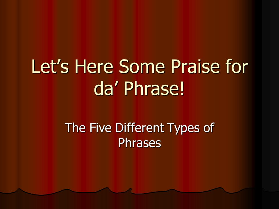Let's Here Some Praise for da' Phrase! The Five Different Types of Phrases