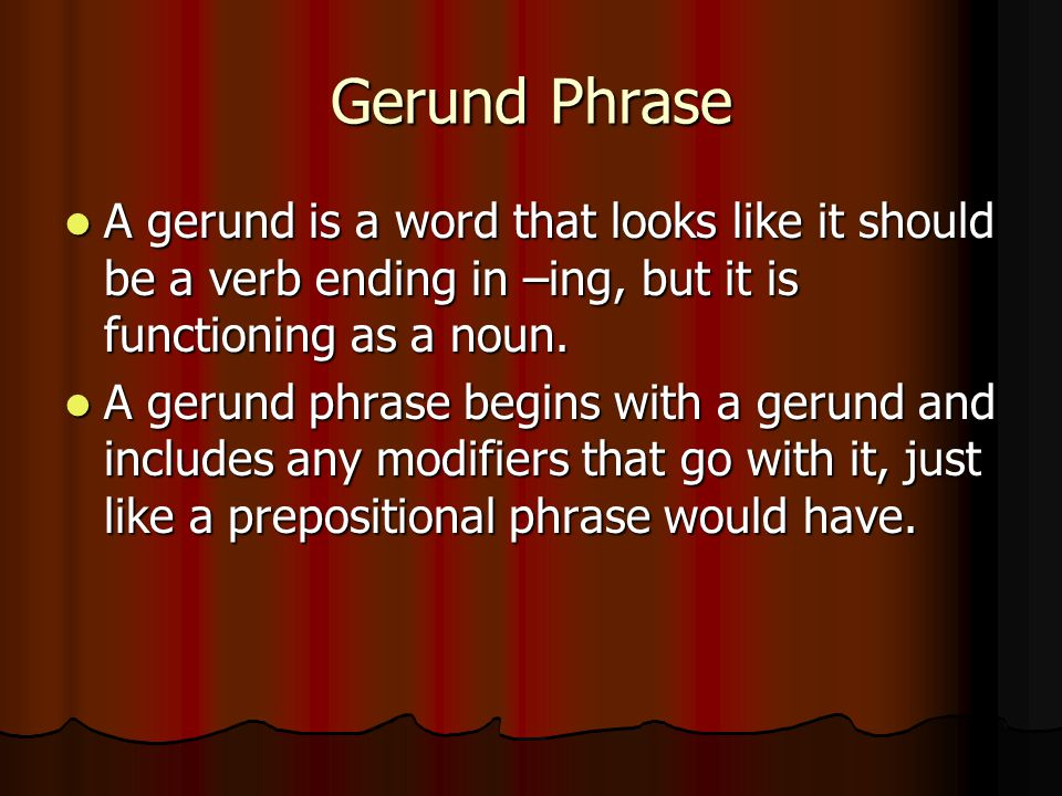 Gerund Phrase A gerund is a word that looks like it should be a verb ending in –ing, but it is functioning as a noun.