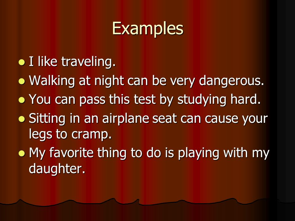 Examples I like traveling. I like traveling. Walking at night can be very dangerous.