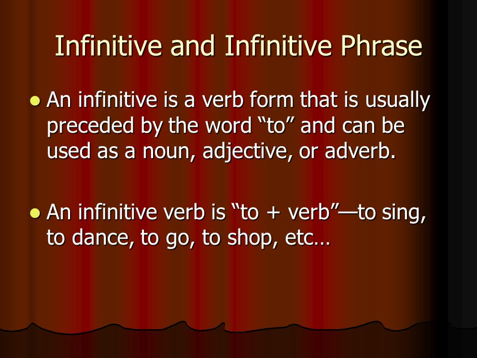Infinitive and Infinitive Phrase An infinitive is a verb form that is usually preceded by the word to and can be used as a noun, adjective, or adverb.