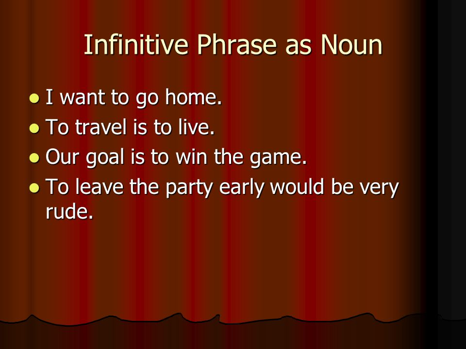 Infinitive Phrase as Noun I want to go home. I want to go home.