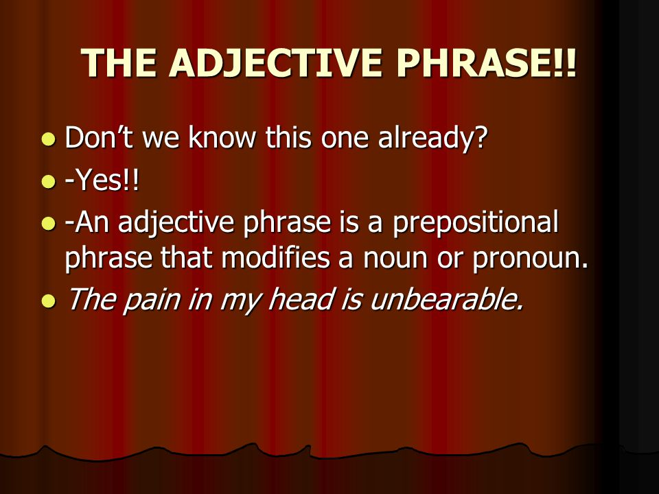 THE ADJECTIVE PHRASE!. Don't we know this one already.
