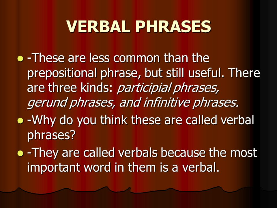 VERBAL PHRASES -These are less common than the prepositional phrase, but still useful.