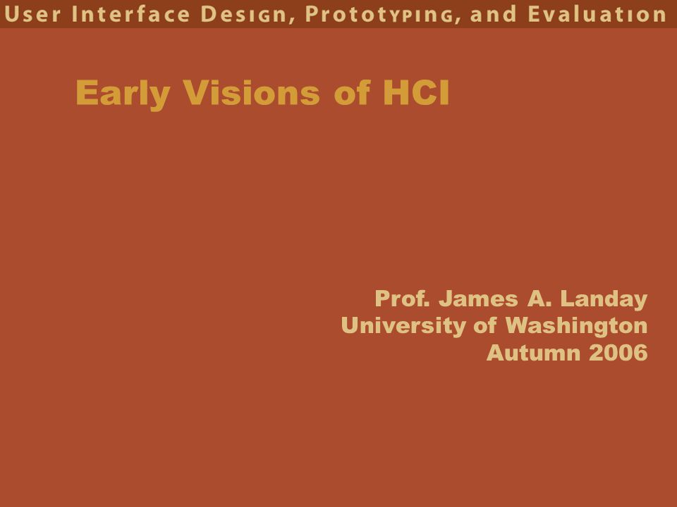 Prof. James A. Landay University of Washington Autumn 2006 Early Visions of HCI