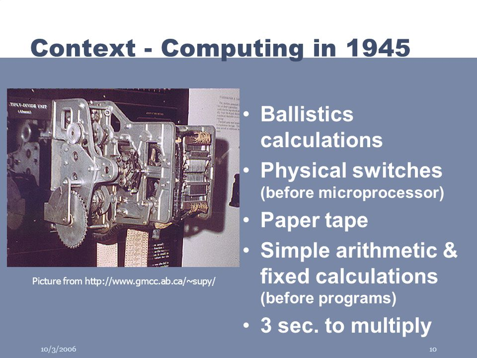 10/3/200610 Context - Computing in 1945 Ballistics calculations Physical switches (before microprocessor) Paper tape Simple arithmetic & fixed calculations (before programs) 3 sec.