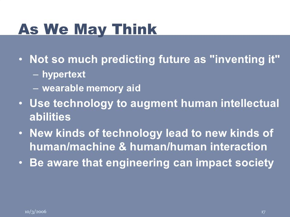 10/3/200617 As We May Think Not so much predicting future as inventing it –hypertext –wearable memory aid Use technology to augment human intellectual abilities New kinds of technology lead to new kinds of human/machine & human/human interaction Be aware that engineering can impact society