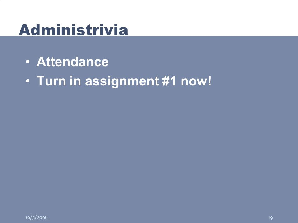 10/3/200619 Administrivia Attendance Turn in assignment #1 now!