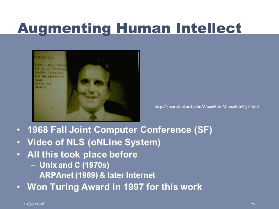 10/3/200622 Augmenting Human Intellect 1968 Fall Joint Computer Conference (SF) Video of NLS (oNLine System) All this took place before –Unix and C (1970s) –ARPAnet (1969) & later Internet Won Turing Award in 1997 for this work http://sloan.stanford.edu/MouseSite/MouseSitePg1.html