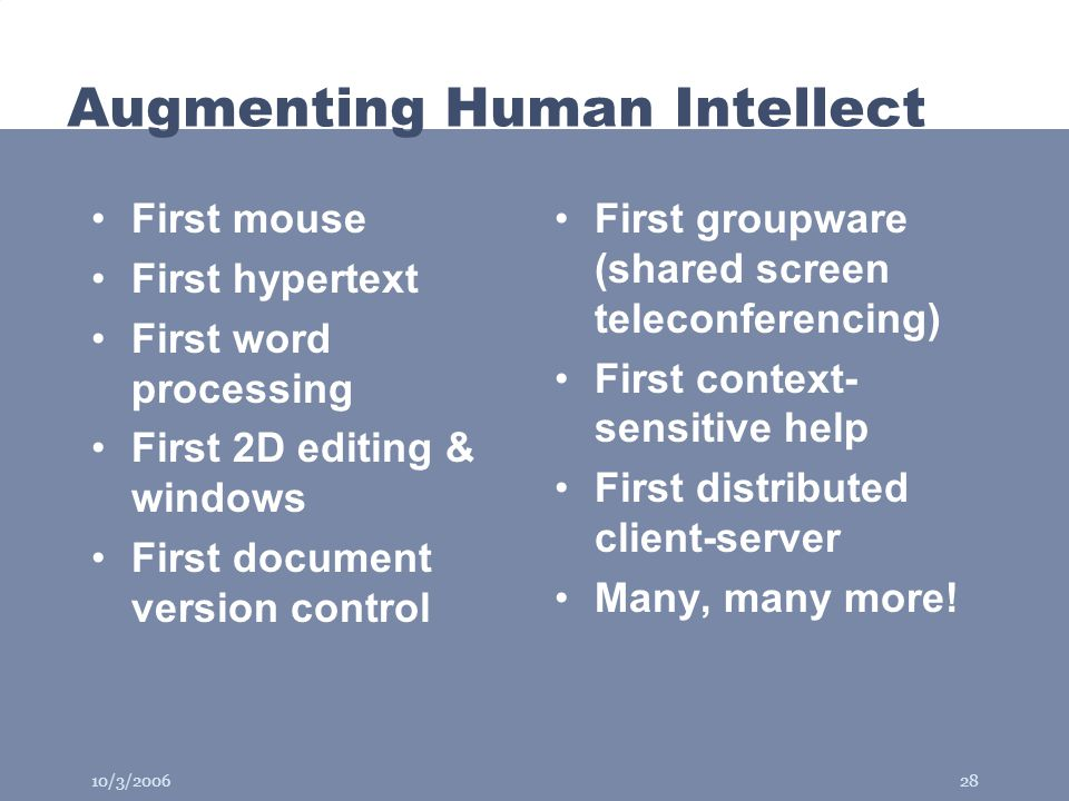 10/3/200628 Augmenting Human Intellect First mouse First hypertext First word processing First 2D editing & windows First document version control First groupware (shared screen teleconferencing) First context- sensitive help First distributed client-server Many, many more!