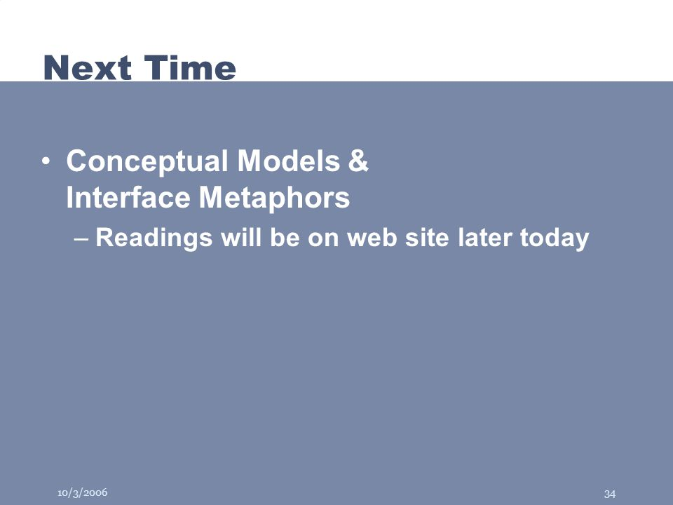 10/3/200634 Next Time Conceptual Models & Interface Metaphors –Readings will be on web site later today