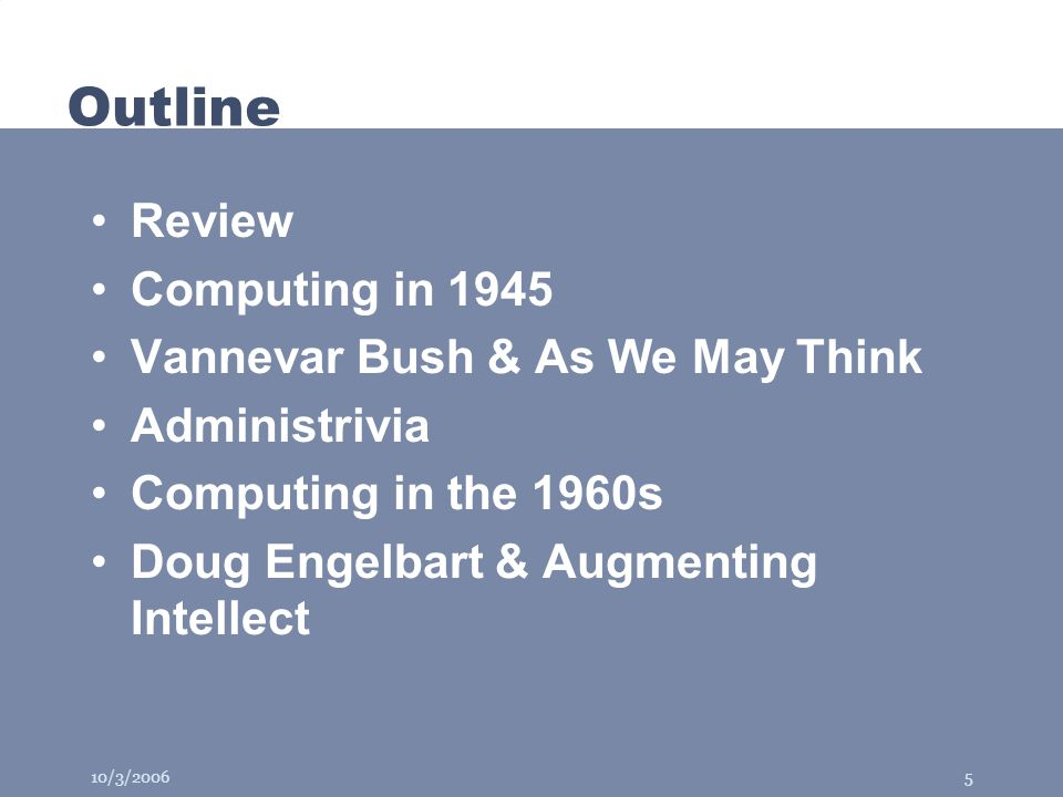 10/3/20065 Outline Review Computing in 1945 Vannevar Bush & As We May Think Administrivia Computing in the 1960s Doug Engelbart & Augmenting Intellect