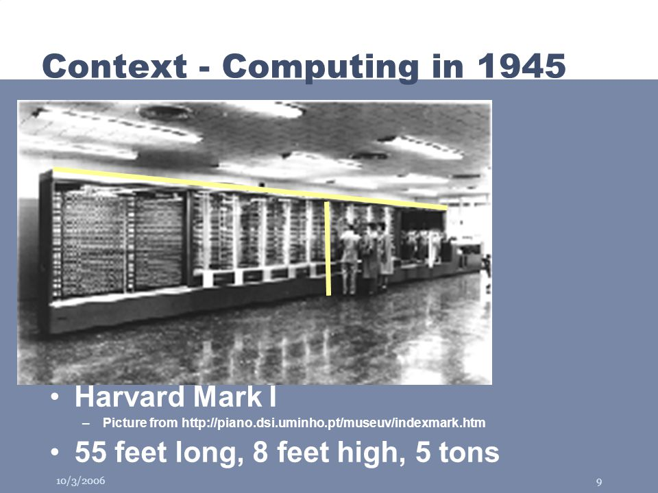 10/3/20069 Context - Computing in 1945 Harvard Mark I –Picture from http://piano.dsi.uminho.pt/museuv/indexmark.htm 55 feet long, 8 feet high, 5 tons