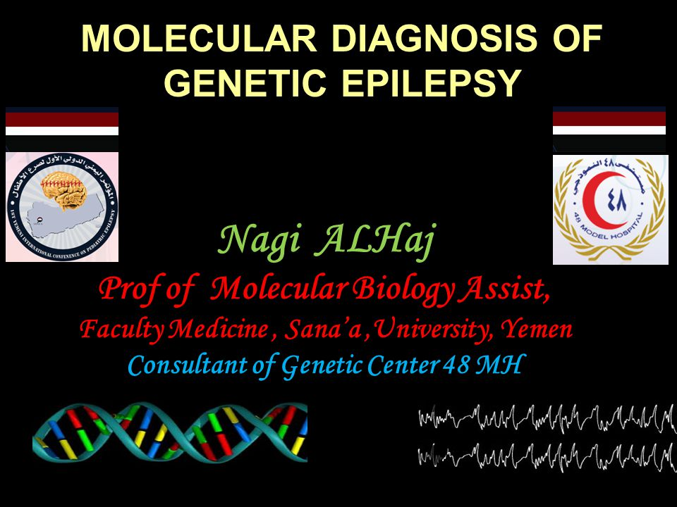 MOLECULAR DIAGNOSIS OF GENETIC EPILEPSY Nagi ALHaj Prof of Molecular Biology Assist, Faculty Medicine, Sana'a,University, Yemen Consultant of Genetic Center 48 MH