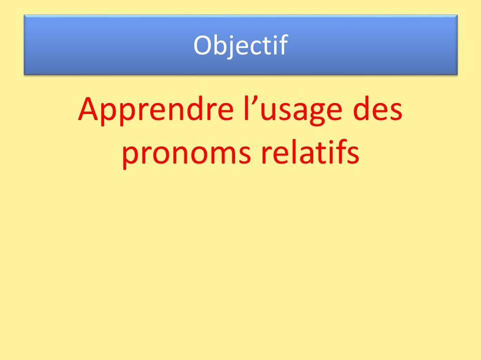 Objectif Apprendre l'usage des pronoms relatifs