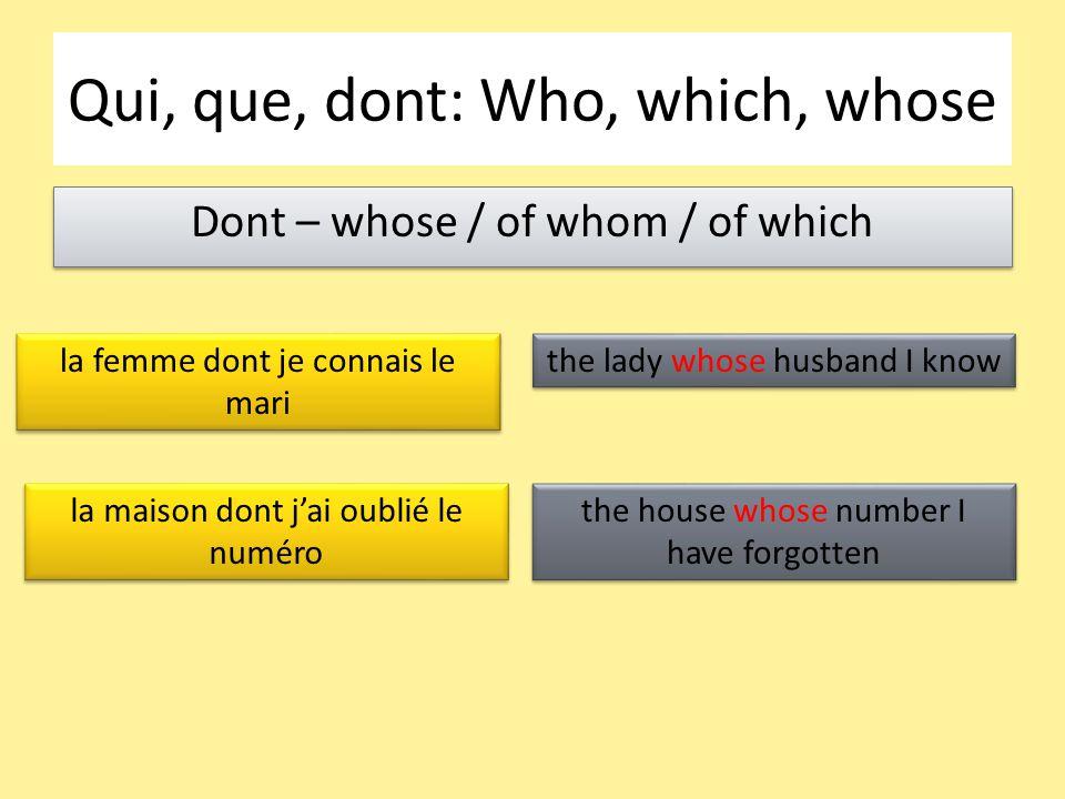 Dont – whose / of whom / of which Qui, que, dont: Who, which, whose la femme dont je connais le mari la maison dont j'ai oublié le numéro the lady whose husband I know the house whose number I have forgotten
