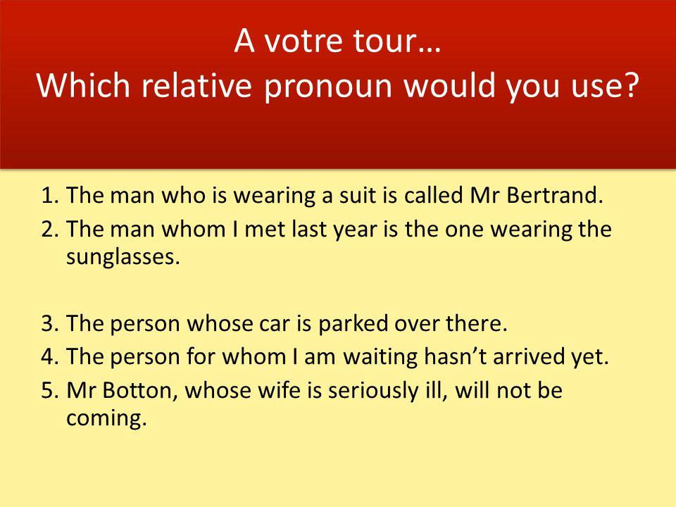 A votre tour… Which relative pronoun would you use.