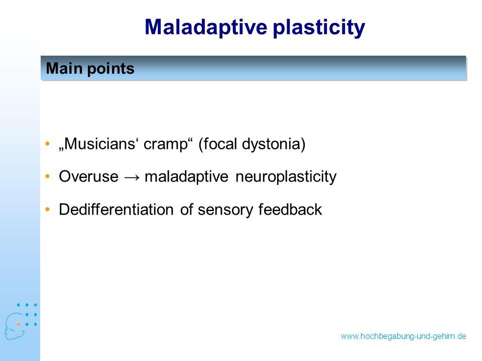 "www.hochbegabung-und-gehirn.de Main points Maladaptive plasticity ""Musicians' cramp (focal dystonia) Overuse → maladaptive neuroplasticity Dedifferentiation of sensory feedback"