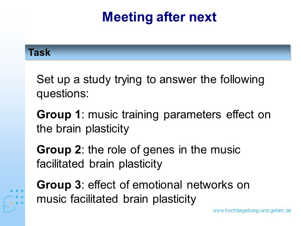 www.hochbegabung-und-gehirn.de Task Meeting after next Set up a study trying to answer the following questions: Group 1: music training parameters effect on the brain plasticity Group 2: the role of genes in the music facilitated brain plasticity Group 3: effect of emotional networks on music facilitated brain plasticity
