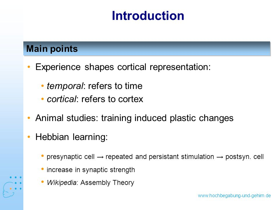 www.hochbegabung-und-gehirn.de Main points Introduction Experience shapes cortical representation: temporal: refers to time cortical: refers to cortex Animal studies: training induced plastic changes Hebbian learning: presynaptic cell → repeated and persistant stimulation → postsyn.