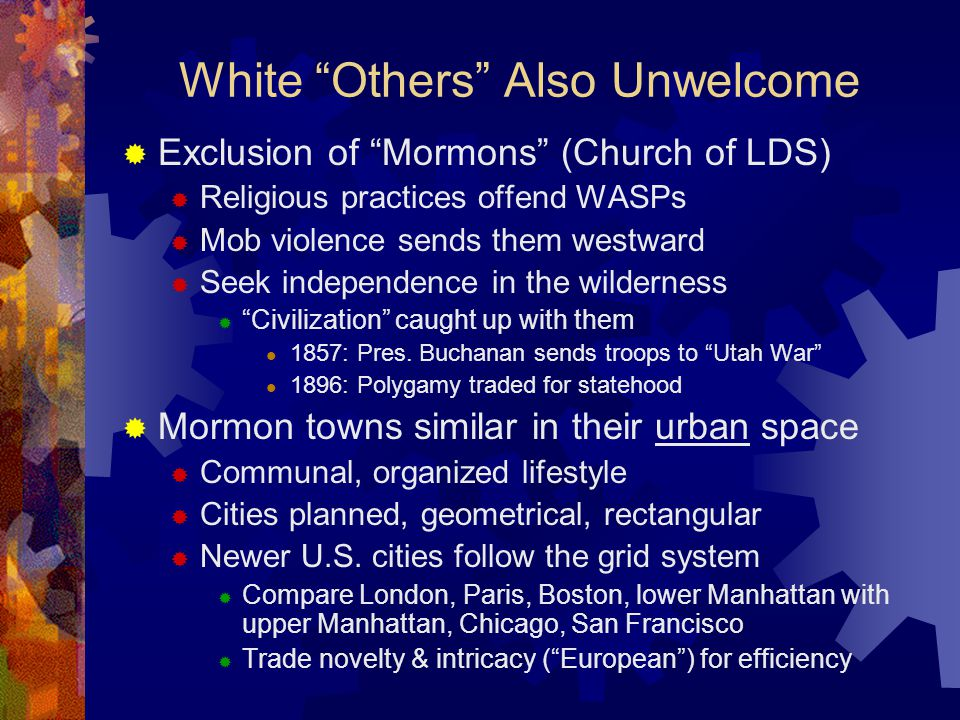 White Others Also Unwelcome  Exclusion of Mormons (Church of LDS)  Religious practices offend WASPs  Mob violence sends them westward  Seek independence in the wilderness  Civilization caught up with them 1857: Pres.